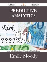 Predictive Analytics 90 Success Secrets - 90 Most Asked Questions On Predictive Analytics - What You Need To Know