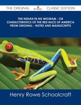 The Indian in his Wigwam - Or Characteristics of the Red Race of America from Original - Notes and Manuscripts - The Original Classic Edition