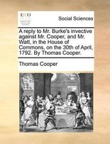 A Reply to Mr. Burke's Invective Against Mr. Cooper, and Mr. Watt, in the House of Commons, on the 30th of April, 1792. by Thomas Cooper