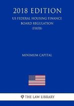 Minimum Capital (Us Federal Housing Finance Board Regulation) (Fhfb) (2018 Edition)