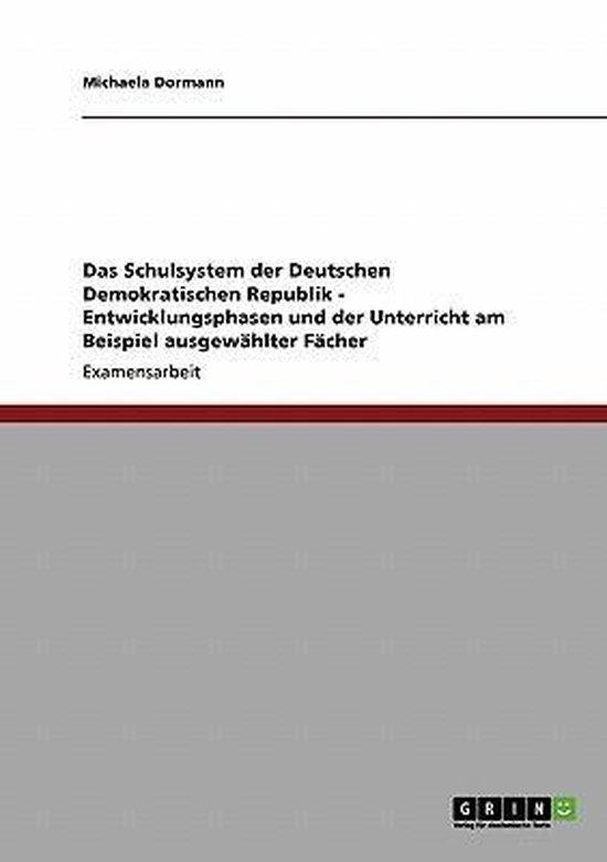Das Schulsystem der Deutschen Demokratischen Republik - Entwicklungsphasen und der Unterricht am Beispiel ausgewahlter Facher