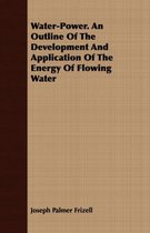 Water-Power. An Outline Of The Development And Application Of The Energy Of Flowing Water
