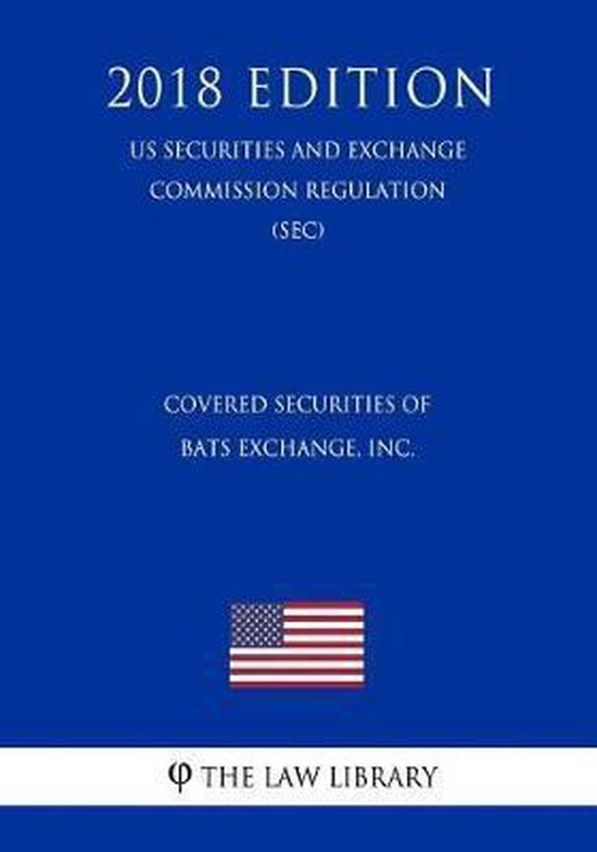 Covered Securities of Bats Exchange, Inc. (Us Securities and Exchange Commission Regulation) (Sec) (2018 Edition)