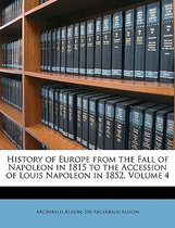 History of Europe from the Fall of Napoleon in 1815 to the Accession of Louis Napoleon in 1852, Volume 4