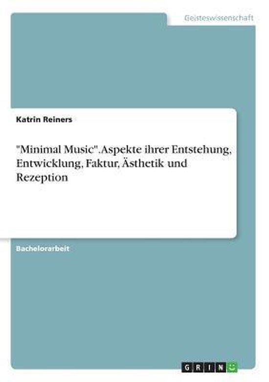 Minimal Music. Aspekte ihrer Entstehung, Entwicklung, Faktur, AEsthetik und Rezeption
