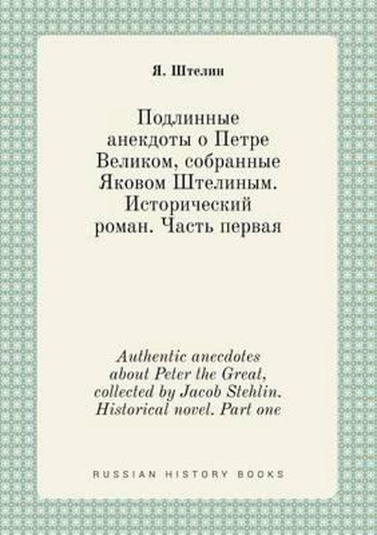 Authentic Anecdotes about Peter the Great, Collected by Jacob Stehlin. Historical Novel. Part One