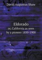 Eldorado Or, California as Seen by a Pioneer 1850-1900