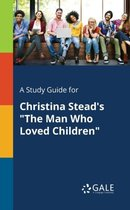 A Study Guide for Christina Stead's the Man Who Loved Children