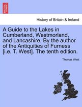 A Guide to the Lakes in Cumberland, Westmorland, and Lancashire. by the Author of the Antiquities of Furness [I.E. T. West]. the Tenth Edition.