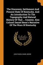 The Discovery, Settlement and Present State of Kentucky, and an Introduction to the Topography and Natural History of That ... Country. Also Colonel Daniel Boon's Narrative of the Wars of Kentucky