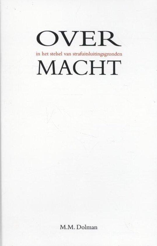 Overmacht in het stelsel van strafuitsluitingsgronden - M.M. Dolman |
