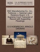 Snc Manufacturing Co., Inc., Petitioner, V. National Labor Relations Board. U.S. Supreme Court Transcript of Record with Supporting Pleadings