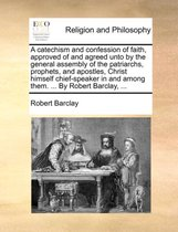 A Catechism and Confession of Faith, Approved of and Agreed Unto by the General Assembly of the Patriarchs, Prophets, and Apostles, Christ Himself Chief-Speaker in and Among Them. ... by Robert Barclay, ...