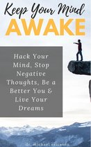 Keep Your Mind Awake: Hack Your Mind, Stop Negative Thoughts, Be a Better You & Live Your Dreams