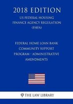 Federal Home Loan Bank Community Support Program - Administrative Amendments (Us Federal Housing Finance Agency Regulation) (Fhfa) (2018 Edition)