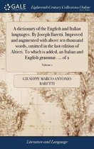 A Dictionary of the English and Italian Languages. by Joseph Baretti. Improved and Augmented with Above Ten Thousand Words, Omitted in the Last Edition of Altieri. to Which Is Added, an Italian and English Grammar. ... of 2; Volume 1