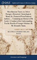 Miscellaneous Tracts; Or, Select Passages, Historical, Chronological, Moral, &c. Extracted from Eminent Authors, ... Containing an Abstract of MR Locke's Conduct of the Understanding. for the Benefit of Younger Scholars. by MR Alexander Simm,