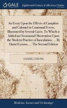 An Essay Upon the Effects of Camphire and Calomel in Continual Fevers, Illustrated by Several Cases. to Which Is Added an Occasional Observation Upon the Modern Practice of Inoculation. ... by Daniel Lysons, ... the Second Edition