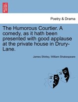 The Humorous Courtier. a Comedy, as It Hath Been Presented with Good Applause at the Private House in Drury-Lane.