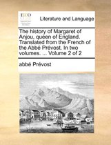 The History of Margaret of Anjou, Queen of England. Translated from the French of the ABBE Prevost. in Two Volumes. ... Volume 2 of 2