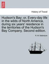 Hudson's Bay; Or, Every-Day Life in the Wilds of North America, During Six Years' Residence in the Territories of the Hudson's Bay Company. Second Edition.