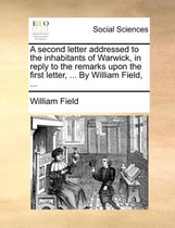 A Second Letter Addressed to the Inhabitants of Warwick, in Reply to the Remarks Upon the First Letter, ... by William Field, ...