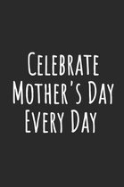 Celebrate Mother's Day Every Day