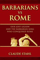Barbarians Vs Rome Our Lost Legion And The Barbarian King Who Conquered Rome