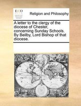 A Letter to the Clergy of the Diocese of Chester, Concerning Sunday Schools. by Beilby, Lord Bishop of That Diocese.