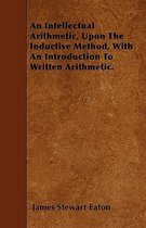 An Intellectual Arithmetic, Upon The Inductive Method, With An Introduction To Written Arithmetic.