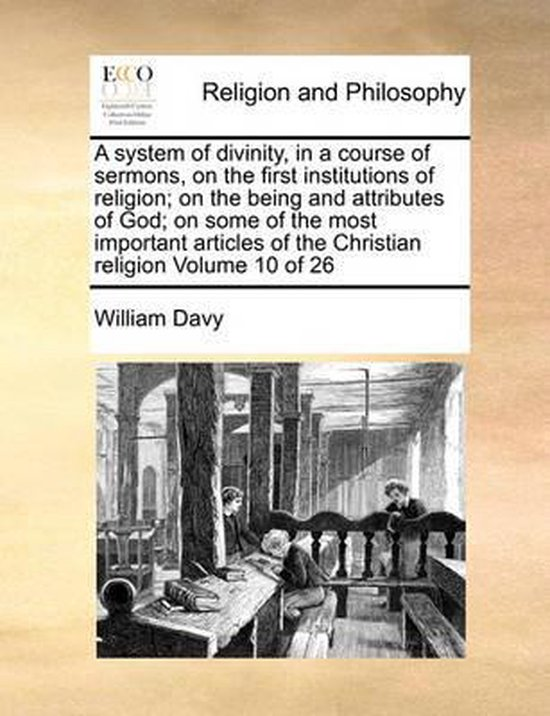 A System of Divinity, in a Course of Sermons, on the First Institutions of Religion; On the Being and Attributes of God; On Some of the Most Important Articles of the Christian Religion Volume 10 of 26