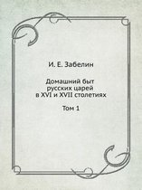 Home Life of Russian Tsars in the XVI and XVII Centuries. Volume 1