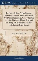 The Snare Broken. a Thanksgiving-Discourse, Preached at the Desire of the West Church in Boston, N.E. Friday May 23, 1766. Occasioned by the Repeal of the Stamp-Act. by Jonathan Mayhew, D.D. Pastor of Said Church