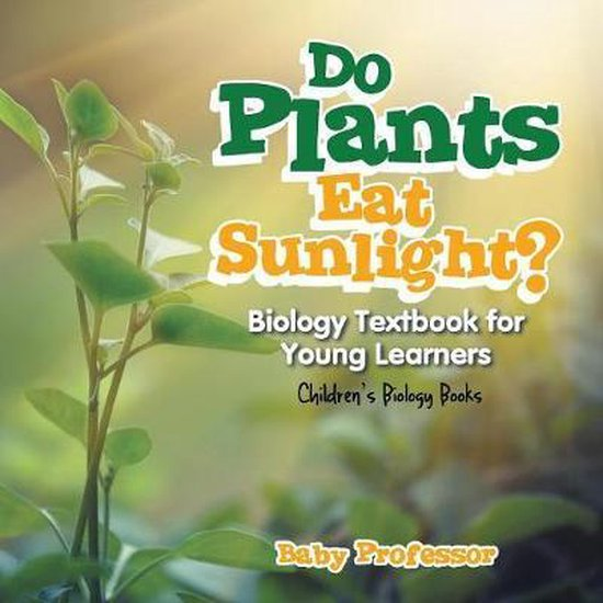 Do Plants Eat Sunlight? Biology Textbook for Young Learners Children's Biology Books