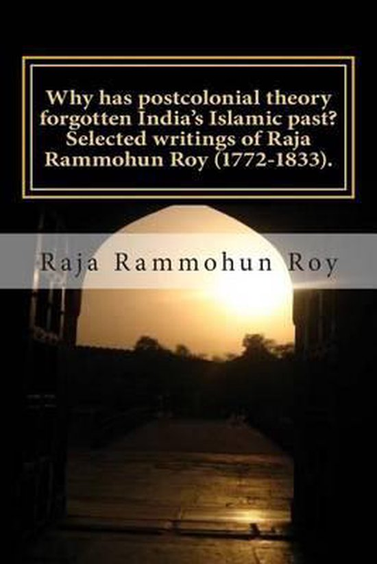 Why Has Postcolonial Theory Forgotten India's Islamic Past? Selected Writings of Raja Rammohun Roy (1772-1833).
