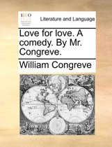 Love for Love. a Comedy. by Mr. Congreve.