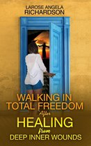 Walking in Total Freedom after Healing from Deep Inner Wounds