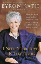 I Need Your Love - Is That True? : How to Stop Seeking Love, Approval, and Appreciation and Start Finding Them Instead