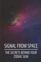 Signal From Space: The Secrets Behind Your Zodiac Sign: Pay Attention To The Signs Of The Universe