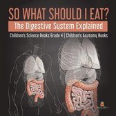 So What Should I Eat? The Digestive System Explained - Children's Science Books Grade 4 - Children's Anatomy Books