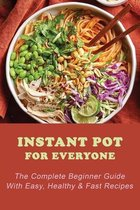 Instant Pot For Everyone: The Complete Beginner Guide With Easy, Healthy & Fast Recipes