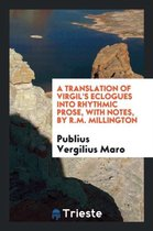 A Translation of Virgil's Eclogues Into Rhythmic Prose, with Notes, by R.M. Millington