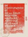 De l'occupation et de la colonisation militaire, agricole et pénale d'Alger