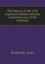 The History of the 67th Regiment Indiana Infantry Volunteers War of the Rebellion
