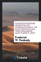 Complete Exposure of Eddyism or Christian Science. the Plain Truth in Plain Terms Regarding Mary Baker G. Eddy