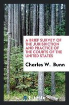 A Brief Survey of the Jurisdiction and Practice of the Courts of the United States