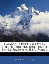 Catalogue Des Livres de La Bibliotheque Publique Fondee Par M. Prousteau [By L. Fabre].