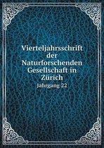 Vierteljahrsschrift Der Naturforschenden Gesellschaft in Zurich Jahrgang 22