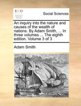 An Inquiry Into the Nature and Causes of the Wealth of Nations. by Adam Smith, ... in Three Volumes ... the Eighth Edition. Volume 3 of 3