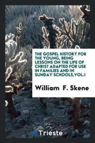 The Gospel History for the Young, Being Lessons on the Life of Christ Adapted for Use in Families and in Sunday Schools, Vol.I